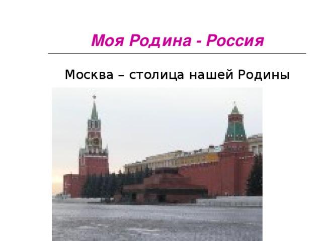 Моя Родина - Россия Москва – столица нашей Родины