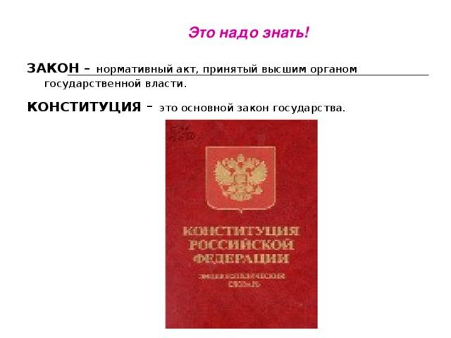 Это надо знать! ЗАКОН –  нормативный акт, принятый высшим органом государственной власти. КОНСТИТУЦИЯ - это основной закон государства.