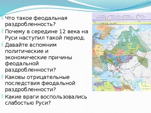 Что такое феодальная раздробленность? Почему в середине 12 века на Руси наступил такой период. Давайте вспомним политические и экономические причины феодальной раздробленности? Каковы отрицательные последствия феодальной раздробленности? Какие враги воспользовались слабостью Руси?