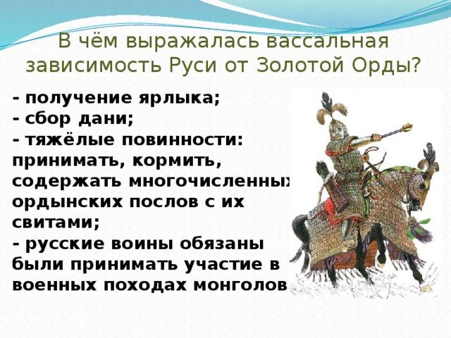 В чём выражалась вассальная зависимость Руси от Золотой Орды?   - получение ярлыка;  - сбор дани;  - тяжёлые повинности: принимать, кормить, содержать многочисленных ордынских послов с их свитами;  - русские воины обязаны были принимать участие в военных походах монголов.