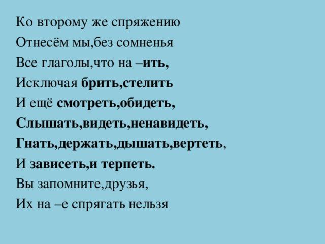 Ко второму же спряжению Отнесём мы,без сомненья Все глаголы,что на – ить, Исключая брить,стелить И ещё смотреть,обидеть, Слышать,видеть,ненавидеть, Гнать,держать,дышать,вертеть , И зависеть,и терпеть. Вы запомните,друзья, Их на –е спрягать нельзя