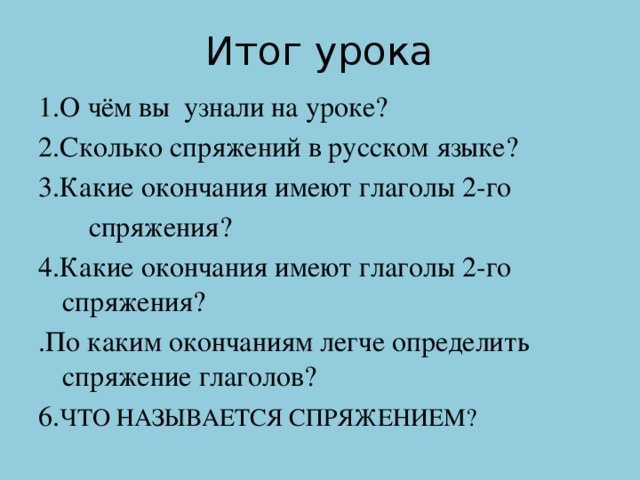 Итог урока 1.О чём вы узнали на уроке? 2.Сколько спряжений в русском языке? 3.Какие окончания имеют глаголы 2-го  спряжения? 4.Какие окончания имеют глаголы 2-го спряжения? .По каким окончаниям легче определить спряжение глаголов? 6. ЧТО НАЗЫВАЕТСЯ СПРЯЖЕНИЕМ?