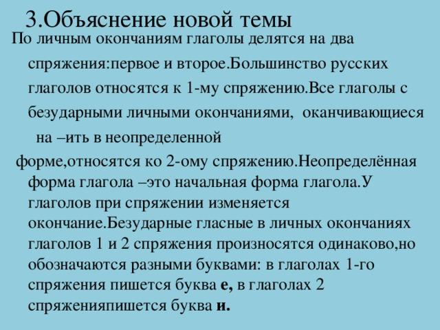3.Объяснение новой темы По личным окончаниям глаголы делятся на два спряжения:первое и второе.Большинство русских глаголов относятся к 1-му спряжению.Все глаголы с безударными личными окончаниями, оканчивающиеся на –ить в неопределенной  форме,относятся ко 2-ому спряжению.Неопределённая форма глагола –это начальная форма глагола.У глаголов при спряжении изменяется окончание.Безударные гласные в личных окончаниях глаголов 1 и 2 спряжения произносятся одинаково,но обозначаются разными буквами: в глаголах 1-го спряжения пишется буква е, в глаголах 2 спряженияпишется буква и.
