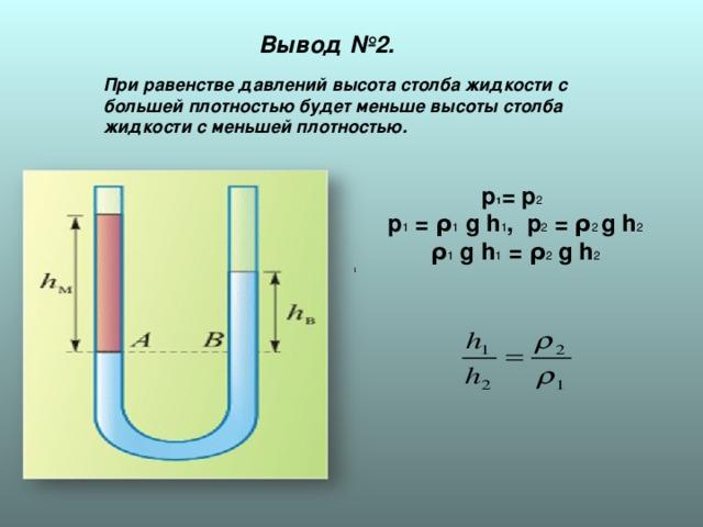 Вывод №2. При равенстве давлений высота столба жидкости с большей плотностью будет меньше высоты столба жидкости с меньшей плотностью. р 1 = р 2  р 1 = ρ 1 g h 1 , р 2 = ρ 2 g h 2  ρ 1 g h 1 = ρ 2 g h 2