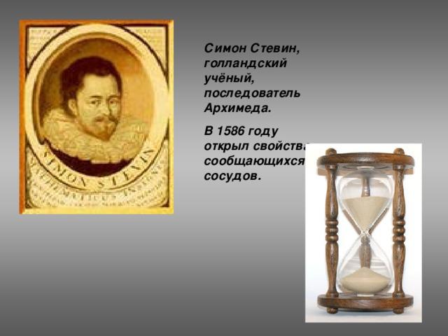Симон Стевин, голландский учёный, последователь Архимеда. В 1586 году открыл свойства сообщающихся сосудов.