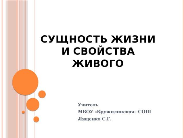 Сущность жизни и свойства живого Учитель МБОУ «Кружилинская» СОШ Лященко С.Г.
