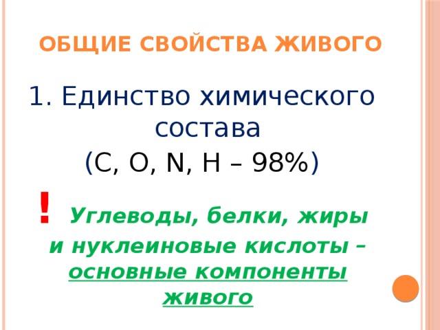 Общие свойства живого 1. Единство химического состава ( C, O, N, H – 98% ) ! Углеводы, белки, жиры и нуклеиновые кислоты – основные компоненты живого