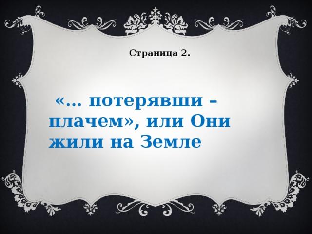 Страница 2.     «… потерявши – плачем», или Они жили на Земле