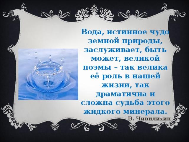 Вода, истинное чудо земной природы, заслуживает, быть может, великой поэмы – так велика её роль в нашей жизни, так драматична и сложна судьба этого жидкого минерала. В. Чивилихин