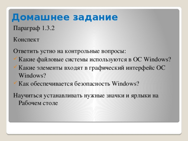 Домашнее задание Параграф 1.3.2 Конспект Ответить устно на контрольные вопросы: Какие файловые системы используются в ОС Windows? Какие элементы входят в графический интерфейс ОС Windows? Как обеспечивается безопасность Windows? Научиться устанавливать нужные значки и ярлыки на Рабочем столе