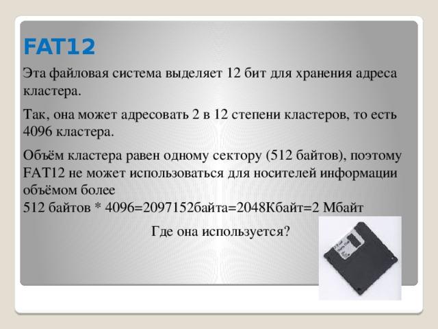 FAT12 Эта файловая система выделяет 12 бит для хранения адреса кластера. Так, она может адресовать 2 в 12 степени кластеров, то есть 4096 кластера. Объём кластера равен одному сектору (512 байтов), поэтому FAT12 не может использоваться для носителей информации объёмом более 512 байтов * 4096=2097152байта=2048Кбайт=2 Мбайт Где она используется?