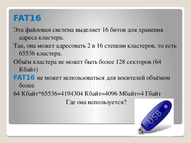 FAT16 Эта файловая система выделяет 16 битов для хранения адреса кластера. Так, она может адресовать 2 в 16 степени кластеров, то есть 65536 кластера. Объём кластера не может быть более 128 секторов (64 Кбайт) FAT16 не может использоваться для носителей объёмом более 64 Кбайт*65536=4194304 Кбайт=4096 Мбайт=4 Гбайт Где она используется?
