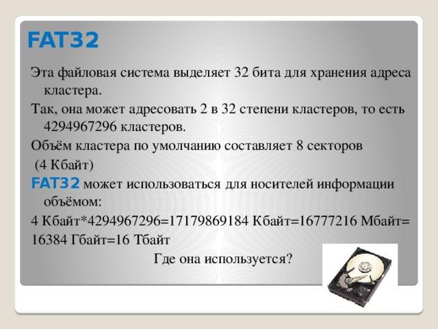 FAT32 Эта файловая система выделяет 32 бита для хранения адреса кластера. Так, она может адресовать 2 в 32 степени кластеров, то есть 4294967296 кластеров. Объём кластера по умолчанию составляет 8 секторов  (4 Кбайт) FAT32 может использоваться для носителей информации объёмом: 4 Кбайт*4294967296=17179869184 Кбайт=16777216 Мбайт= 16384 Гбайт=16 Тбайт Где она используется?