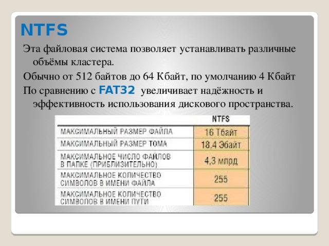 NTFS Эта файловая система позволяет устанавливать различные объёмы кластера. Обычно от 512 байтов до 64 Кбайт, по умолчанию 4 Кбайт По сравнению с FAT32 увеличивает надёжность и эффективность использования дискового пространства.