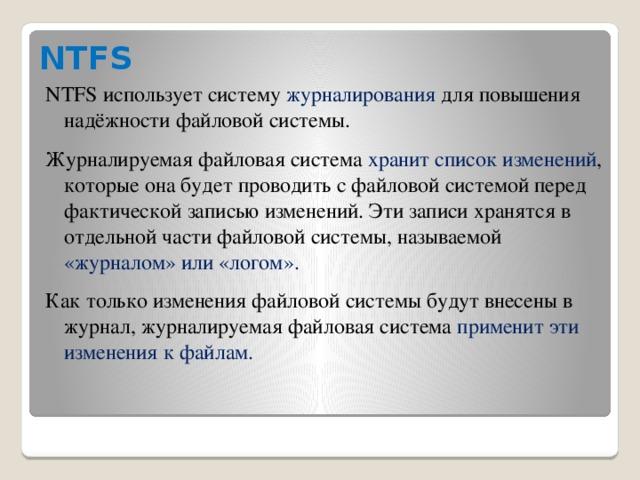 NTFS NTFS использует систему журналирования для повышения надёжности файловой системы. Журналируемая файловая система хранит список изменений , которые она будет проводить с файловой системой перед фактической записью изменений. Эти записи хранятся в отдельной части файловой системы, называемой «журналом» или «логом». Как только изменения файловой системы будут внесены в журнал, журналируемая файловая система применит эти изменения к файлам.