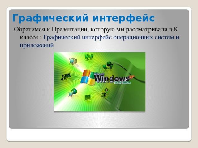 Графический интерфейс Обратимся к Презентации, которую мы рассматривали в 8 классе : Графический интерфейс операционных систем и приложений