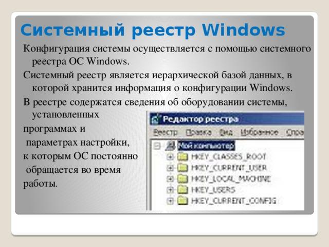 Системный реестр Windows Конфигурация системы осуществляется с помощью системного реестра OC Windows. Системный реестр является иерархической базой данных, в которой хранится информация о конфигурации Windows. В реестре содержатся сведения об оборудовании системы, установленных программах и  параметрах настройки, к которым ОС постоянно  обращается во время работы.