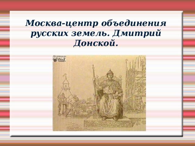 Москва-центр объединения русских земель. Дмитрий Донской.