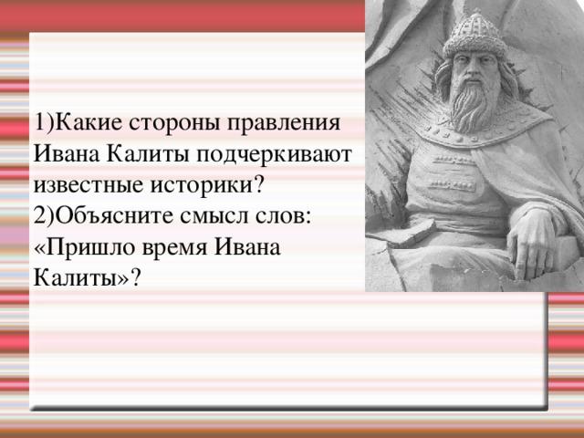 1)Какие стороны правления Ивана Калиты подчеркивают известные историки? 2)Объясните смысл слов: «Пришло время Ивана Калиты»?