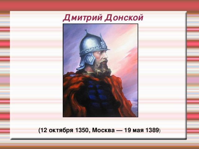 Дмитрий Донской (12 октября 1350, Москва — 19 мая 1389 )