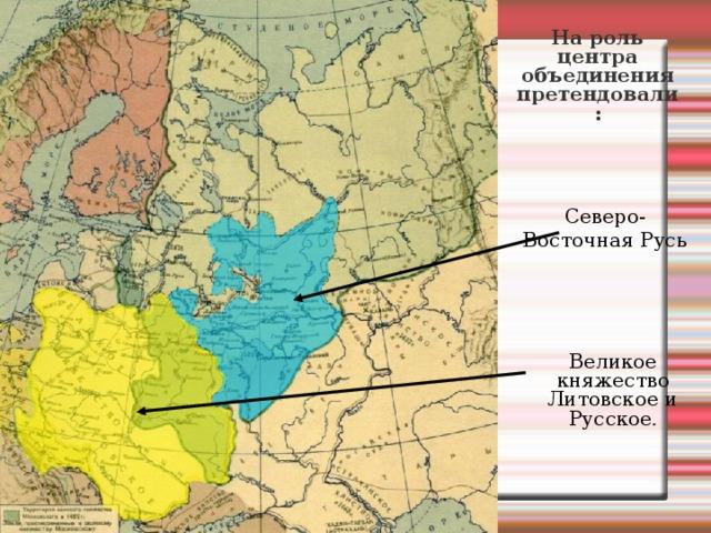 На роль центра объединения претендовали: Северо-Восточная Русь Великое княжество Литовское и Русское .
