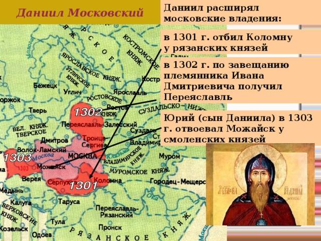 Даниил расширял московские владения: Даниил Московский в 1301 г. отбил Коломну  у рязанских князей в 1302 г. по завещанию племянника Ивана Дмитриевича получил Переяславль Юрий (сын Даниила) в 1303 г. отвоевал Можайск у смоленских князей