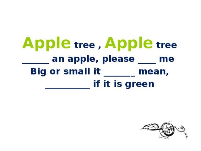 Apple tree , Apple tree ______ an apple, please ____ me Big or small it _______ mean, __________ if it is green