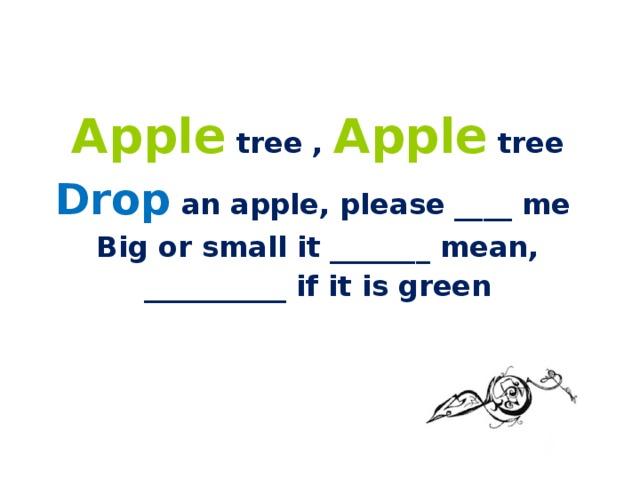 Apple tree , Apple tree Drop an apple, please ____ me Big or small it _______ mean, __________ if it is green