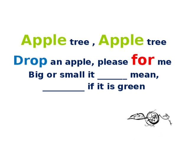 Apple tree , Apple tree Drop an apple, please for me Big or small it _______ mean, __________ if it is green