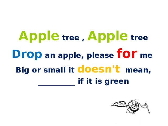 Apple tree , Apple tree Drop an apple, please for me Big or small it doesn't mean, __________ if it is green