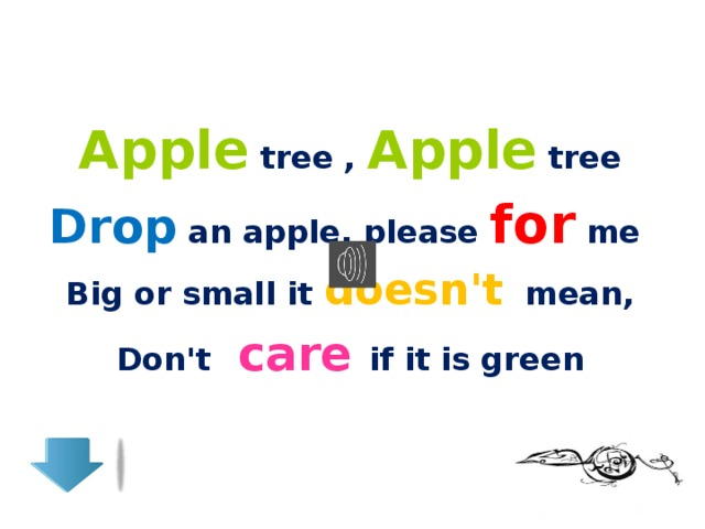 Apple tree , Apple tree Drop an apple, please for me Big or small it doesn't mean, Don't care if it is green