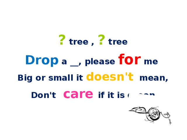 ? tree , ? tree Drop a __, please for me Big or small it doesn't mean, Don't care if it is green