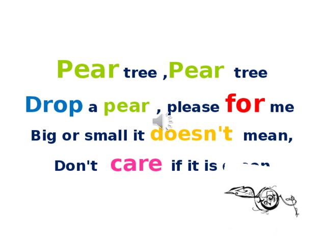Pear tree , Pear tree Drop a pear , please for me Big or small it doesn't mean, Don't care if it is green