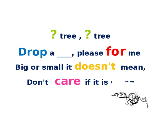 ? tree , ? tree Drop a ____, please for me Big or small it doesn't mean, Don't care if it is green
