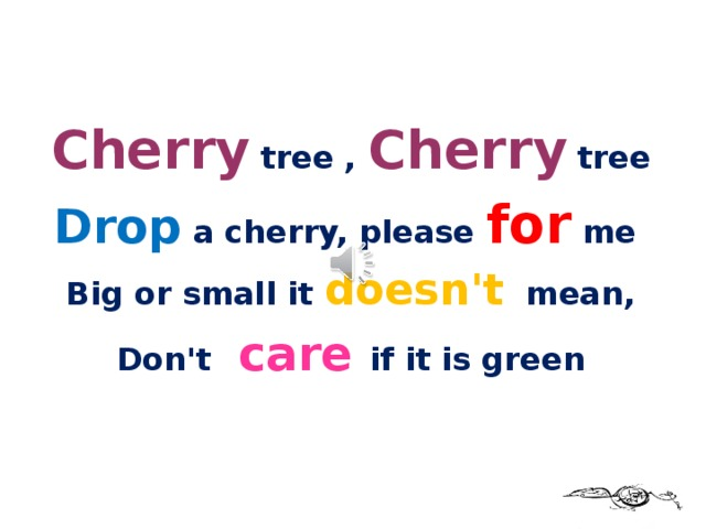 Cherry tree , Cherry tree Drop a cherry, please for me Big or small it doesn't mean, Don't care if it is green