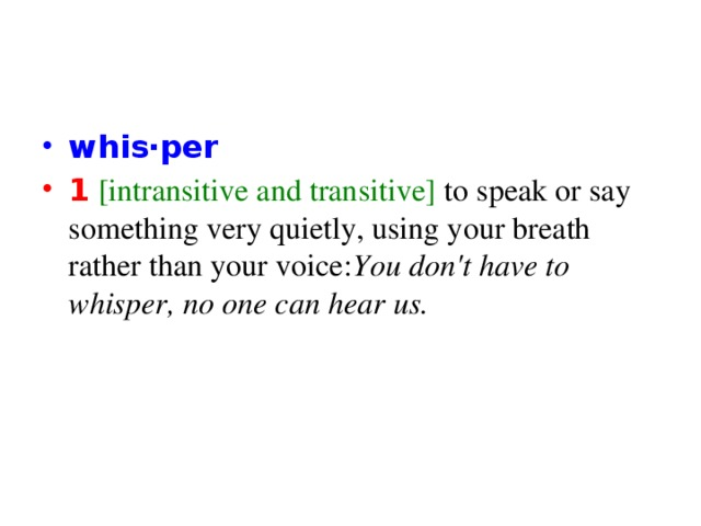 whis‧per 1 [intransitive and transitive] to speak or say something very quietly, using your breath rather than your voice: You don't have to whisper, no one can hear us.