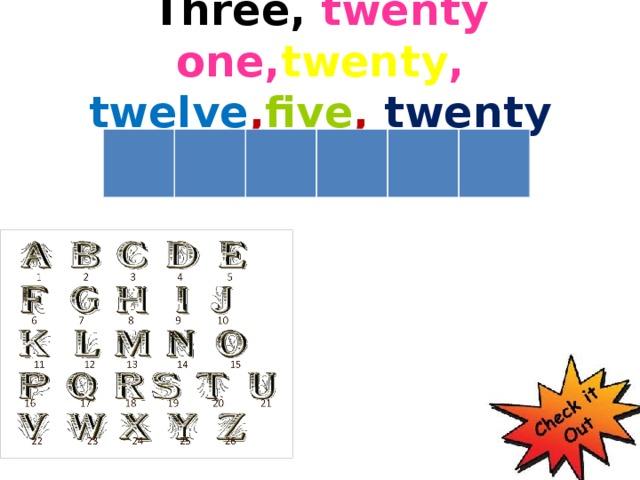 Three, twenty one, twenty ,  twelve , five ,  twenty