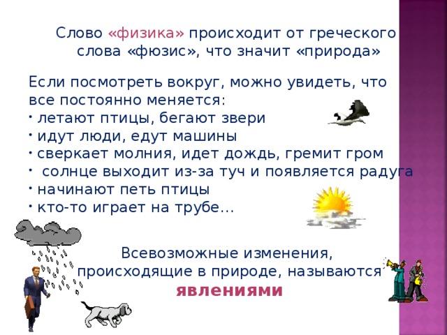 Слово «физика» происходит от греческого слова «фюзис», что значит «природа» Если посмотреть вокруг, можно увидеть, что все постоянно меняется:  летают птицы, бегают звери  идут люди, едут машины  сверкает молния, идет дождь, гремит гром  солнце выходит из-за туч и появляется радуга  начинают петь птицы  кто-то играет на трубе…  Всевозможные изменения, происходящие в природе, называются явлениями