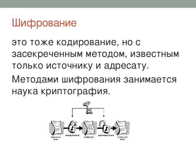 Шифрование это тоже кодирование, но с засекреченным методом, известным только источнику и адресату. Методами шифрования занимается наука криптография.