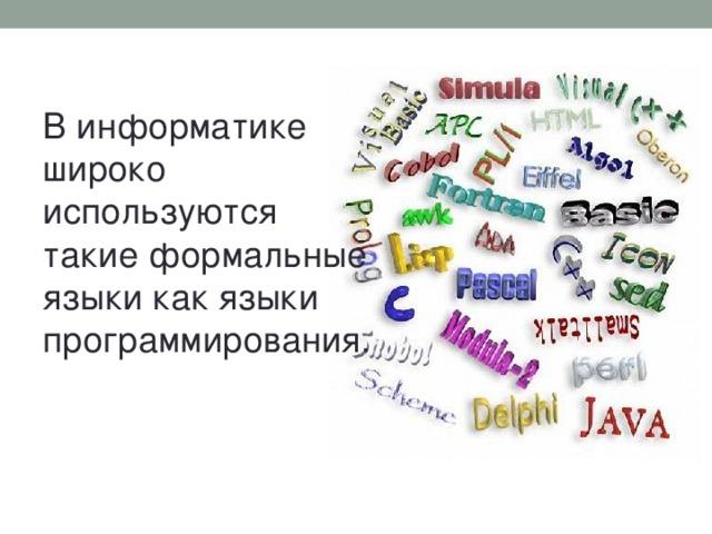 В информатике широко используются такие формальные языки как языки программирования.