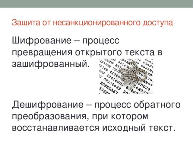 Защита от несанкционированного доступа Шифрование – процесс превращения открытого текста в зашифрованный. Дешифрование – процесс обратного преобразования, при котором восстанавливается исходный текст.