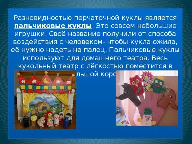 Разновидностью перчаточной куклы является пальчиковые куклы . Это совсем небольшие игрушки. Своё название получили от способа воздействия с человеком- чтобы кукла ожила, её нужно надеть на палец. Пальчиковые куклы используют для домашнего театра. Весь кукольный театр с лёгкостью поместится в небольшой коробке.