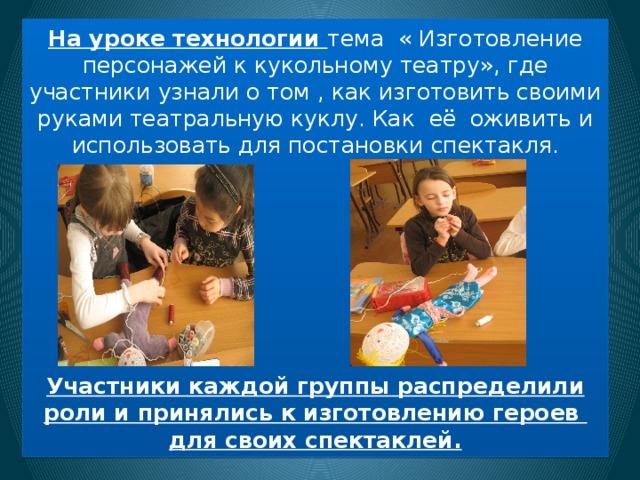 На уроке технологии тема « Изготовление персонажей к кукольному театру», где участники узнали о том , как изготовить своими руками театральную куклу. Как её оживить и использовать для постановки спектакля.          Участники каждой группы распределили роли и принялись к изготовлению героев для своих спектаклей.