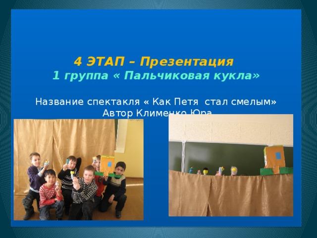 4 ЭТАП – Презентация  1 группа « Пальчиковая кукла»   Название спектакля « Как Петя стал смелым»  Автор Клименко Юра