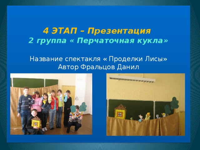 4 ЭТАП – Презентация  2 группа « Перчаточная кукла»   Название спектакля « Проделки Лисы»  Автор Фральцов Данил