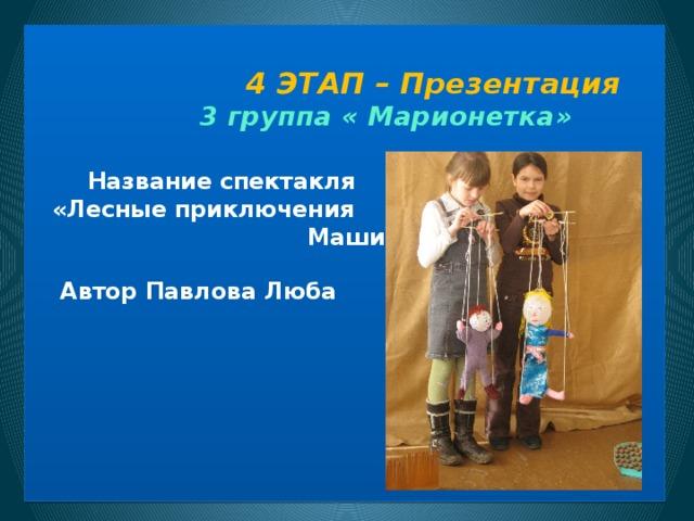 4 ЭТАП – Презентация  3 группа « Марионетка»     Название спектакля  «Лесные приключения Маши и Миши»  Автор Павлова Люба