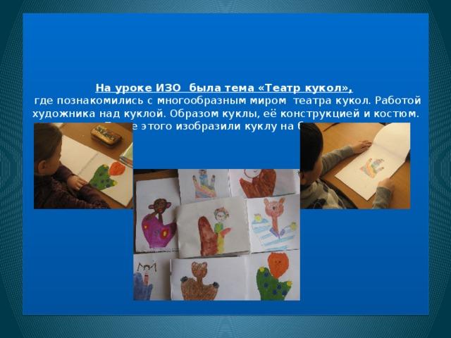 На уроке ИЗО была тема «Театр кукол»,   где познакомились с многообразным миром театра кукол. Работой художника над куклой. Образом куклы, её конструкцией и костюм. После этого изобразили куклу на бумаге.