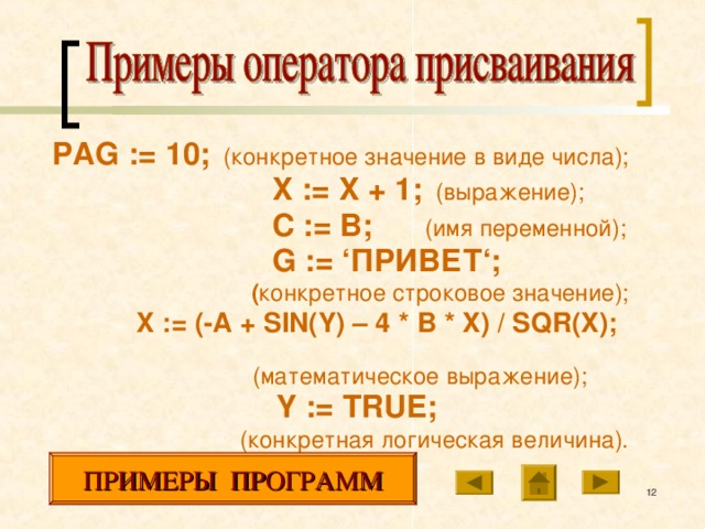 PAG :=  10;  (конкретное значение в виде числа);  X := X + 1;  (выражение);  C := B ;  (имя переменной);  G := 'ПРИВЕТ';  ( конкретное строковое значение);  X := (-A + SIN(Y) – 4 * B * X ) / SQR ( X );   (математическое выражение);  Y := TRUE ;  (конкретная логическая величина). ПРИМЕРЫ ПРОГРАММ 10 10
