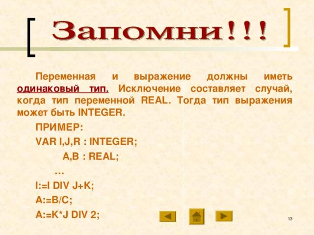 Переменная и выражение должны иметь одинаковый тип. Исключение составляет случай, когда тип переменной REAL . Тогда тип выражения может быть INTEGER . ПРИМЕР: VAR I,J,R : INTEGER;   A,B : REAL; … I:=I DIV J+K; A:=B/C; A:=K*J DIV 2;  10 10