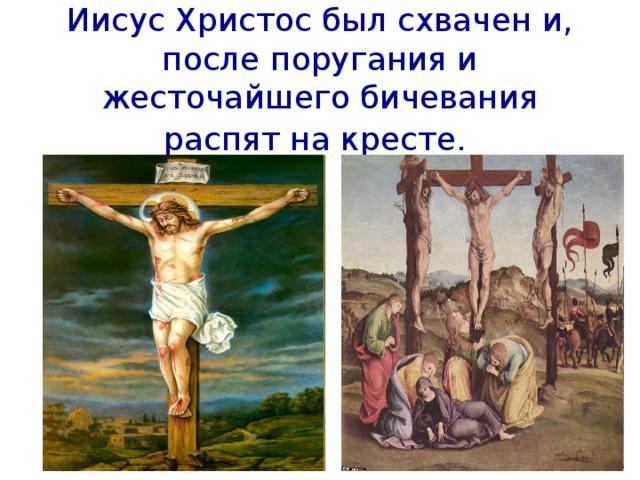 Иисус Христос был схвачен и, после поругания и жесточайшего бичевания распят на кресте.